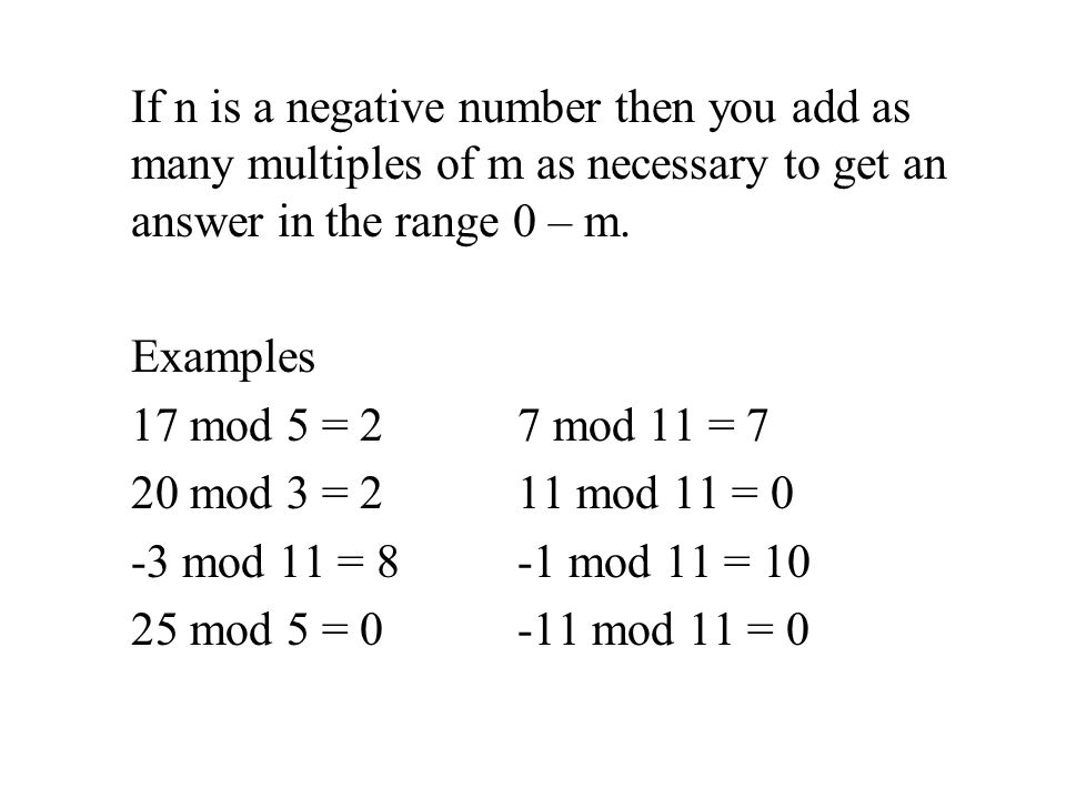 If n is a negative number then you add as many multiples of m as necessary to get an answer in the range 0 – m. Examples 17 mod 5 = 27 mod 11 = 7 20 m