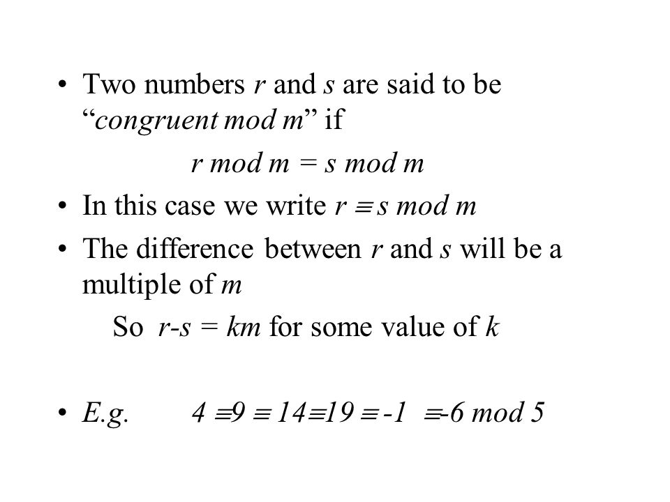 Two numbers r and s are said to becongruent mod m if r mod m = s mod m In this case we write r s mod m The difference between r and s will be a multiple of m So r-s = km for some value of k E.g.4 9 14 19 -1 -6 mod 5