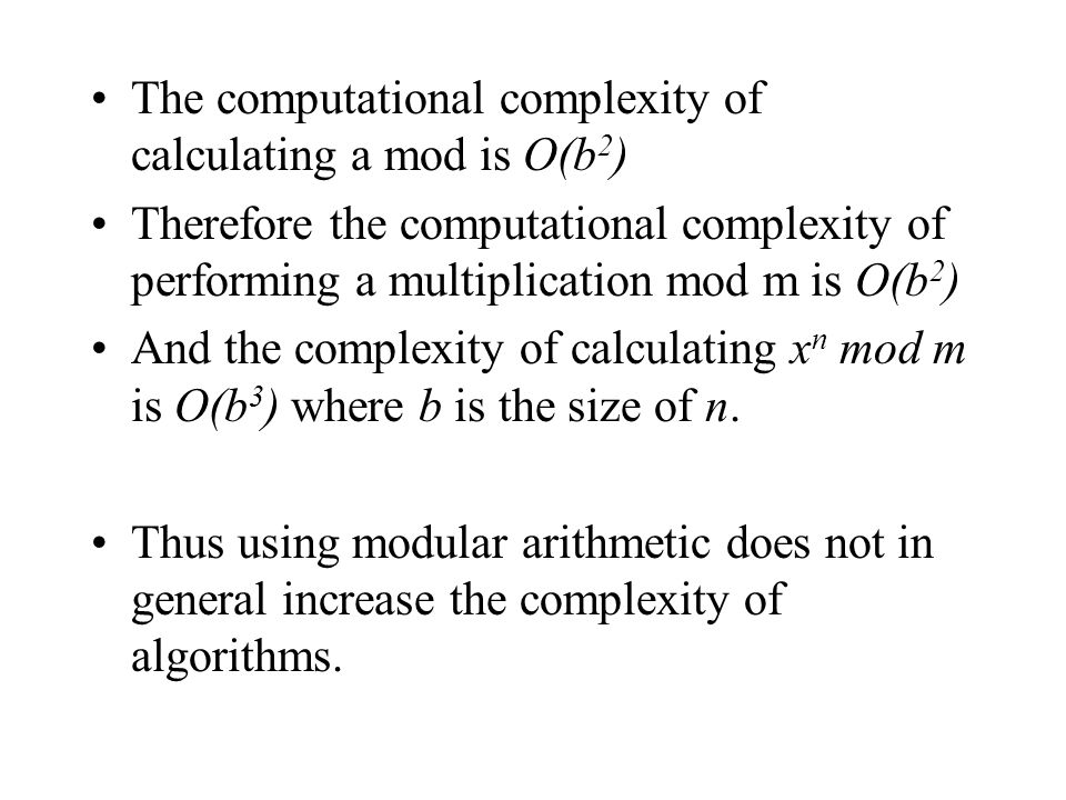 Algorithm for modular exponentiation To Compute x n mod m Initialise y=1, u=x mod m Repeat if n mod 2=1 then y=(y*u) mod m n=n div 2 u=(u*u) mod m Until n=0 Output y