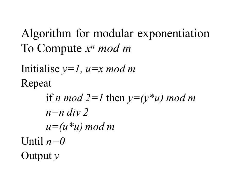 Algorithm for modular exponentiation To Compute x n mod m Initialise y=1, u=x mod m Repeat if n mod 2=1 then y=(y*u) mod m n=n div 2 u=(u*u) mod m Unt