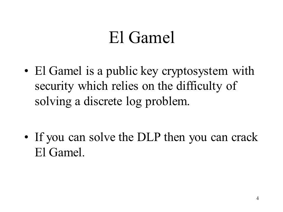 5 El Gamel Key Generation Bob generates public and private keys as follows: 1.He picks a large random prime p 2.He finds a generator g mod p (i.e.