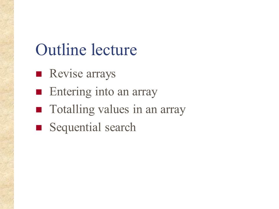 Outline lecture Revise arrays Entering into an array Totalling values in an array Sequential search