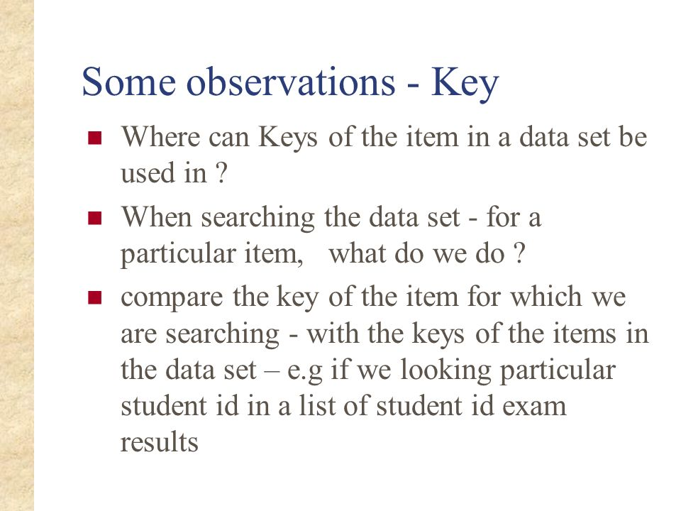 Some observations - Key Where can Keys of the item in a data set be used in ? When searching the data set - for a particular item, what do we do ? com