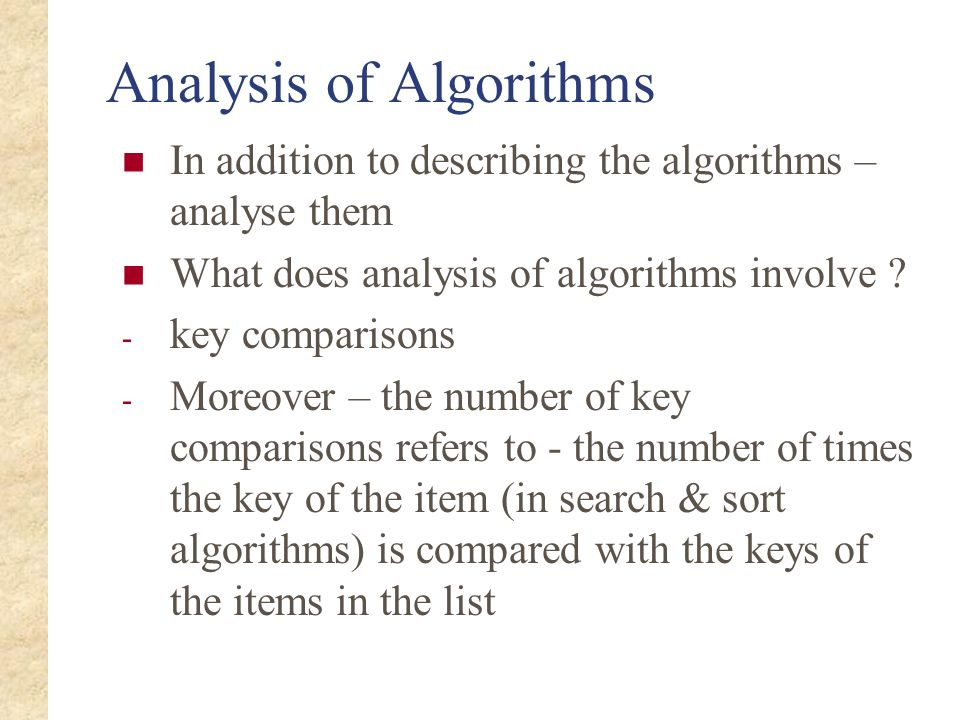 Analysis of Algorithms In addition to describing the algorithms – analyse them What does analysis of algorithms involve ? - key comparisons - Moreover