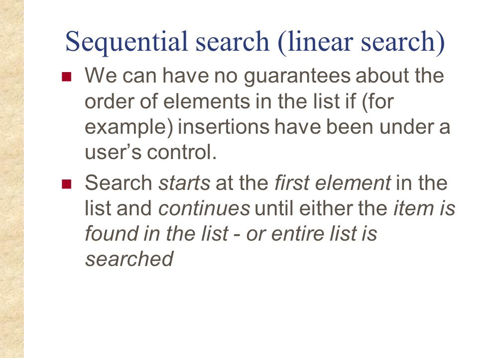 Sequential search (linear search) We can have no guarantees about the order of elements in the list if (for example) insertions have been under a user