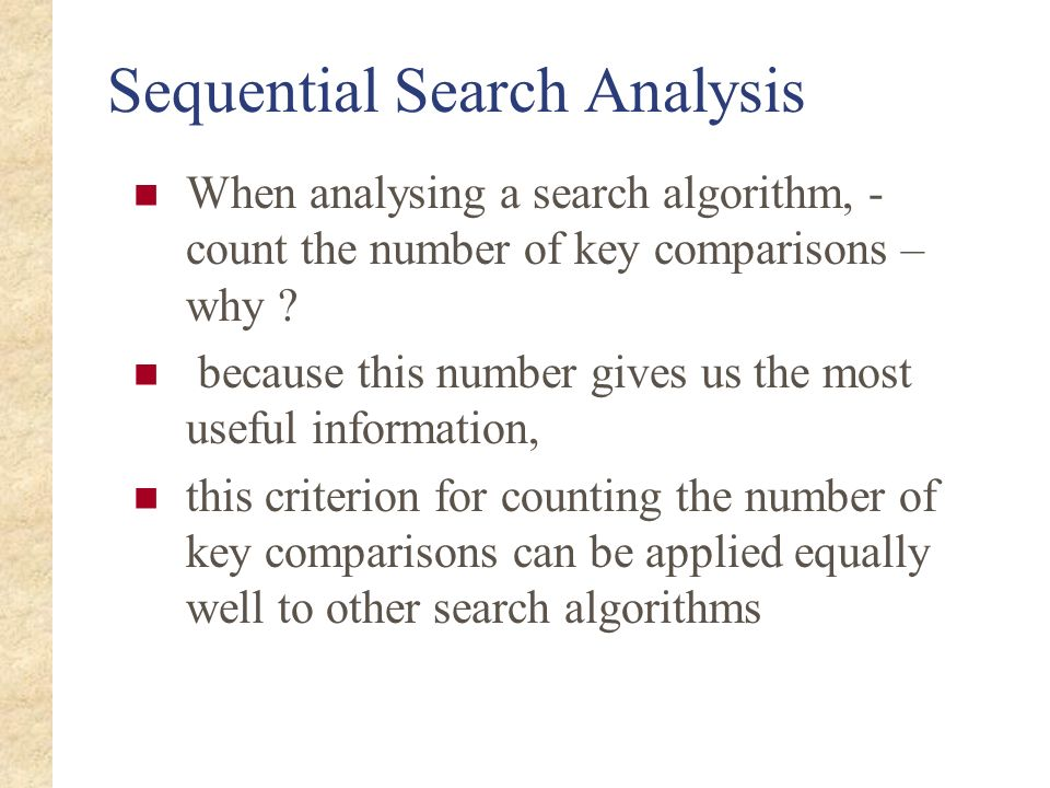 Sequential Search Analysis When analysing a search algorithm, - count the number of key comparisons – why ? because this number gives us the most usef