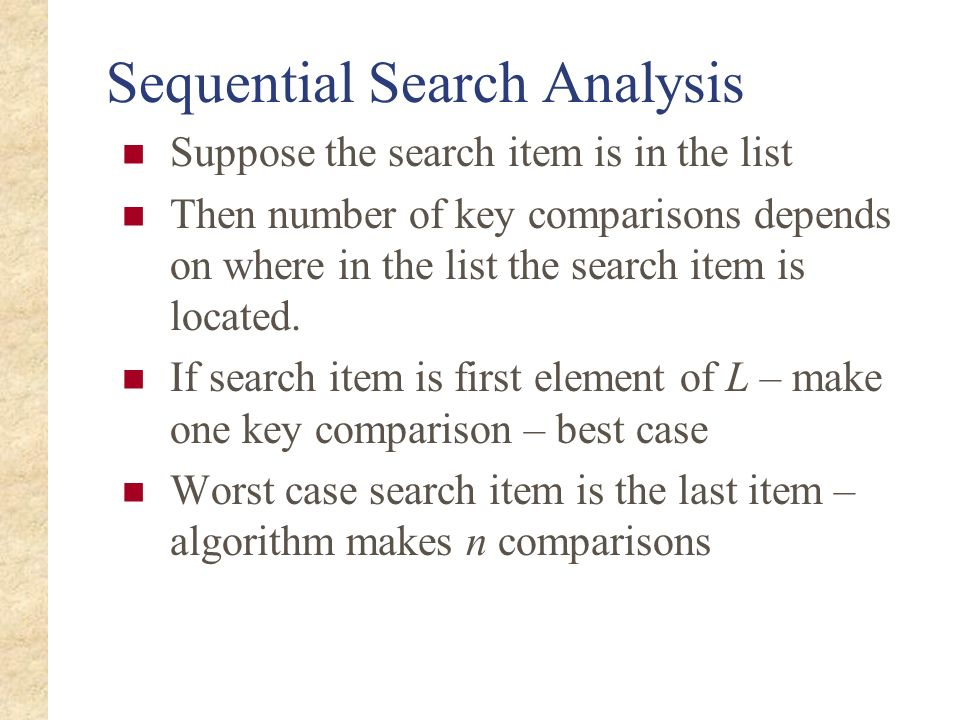 Sequential Search Analysis Suppose the search item is in the list Then number of key comparisons depends on where in the list the search item is locat