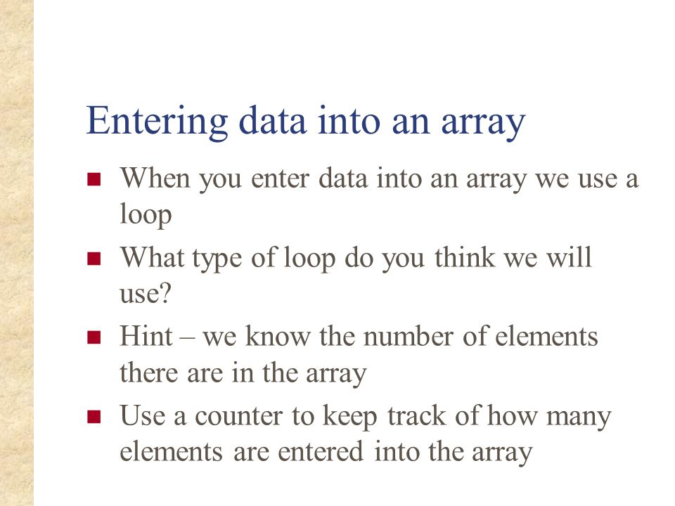 Entering data into an array When you enter data into an array we use a loop What type of loop do you think we will use? Hint – we know the number of e