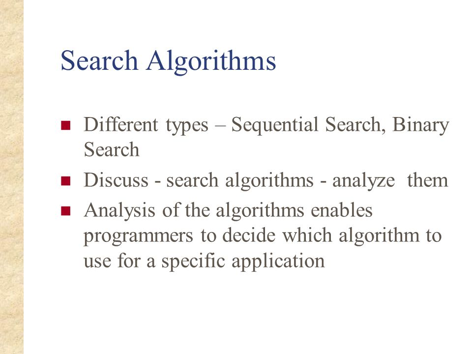 Search Algorithms Different types – Sequential Search, Binary Search Discuss - search algorithms - analyze them Analysis of the algorithms enables pro