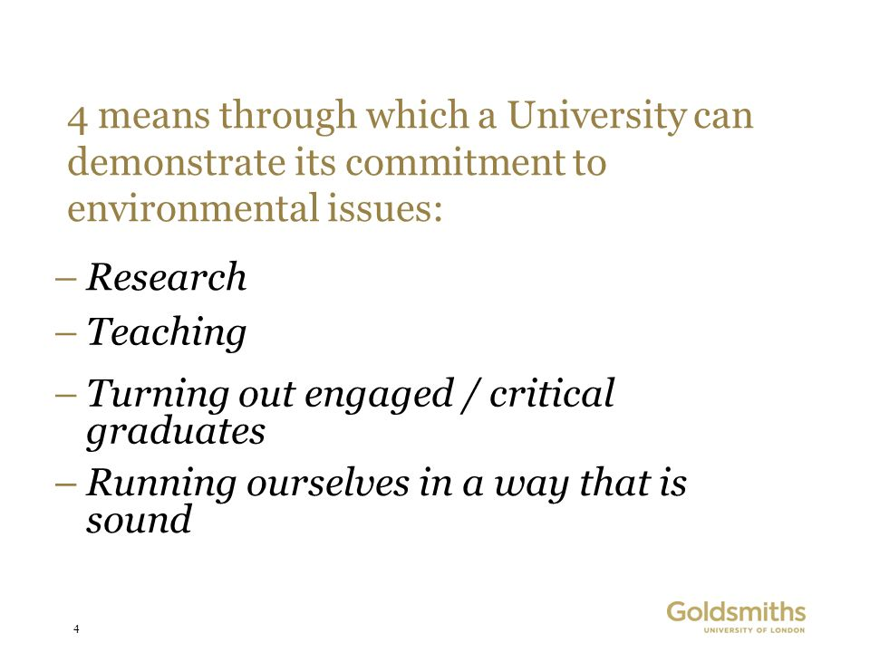 4 4 means through which a University can demonstrate its commitment to environmental issues: –Research –Teaching –Turning out engaged / critical graduates –Running ourselves in a way that is sound