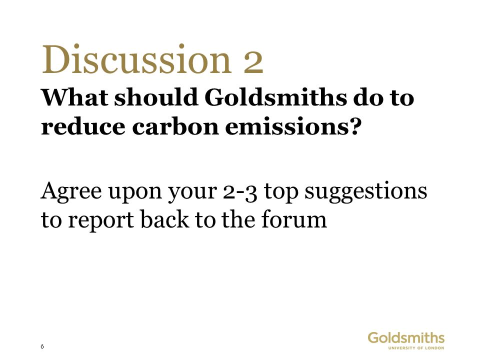 6 Discussion 2 What should Goldsmiths do to reduce carbon emissions? Agree upon your 2-3 top suggestions to report back to the forum