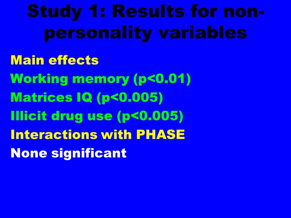 Study 1: Results for non- personality variables Main effects Working memory (p<0.01) Matrices IQ (p<0.005) Illicit drug use (p<0.005) Interactions with PHASE None significant
