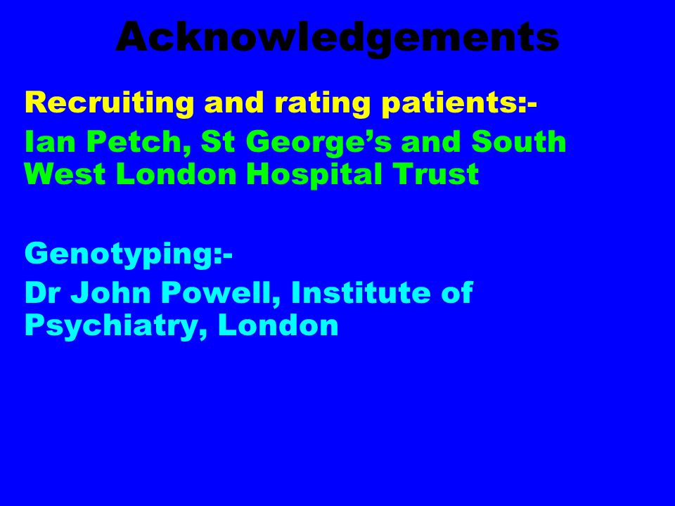 Acknowledgements Recruiting and rating patients:- Ian Petch, St Georges and South West London Hospital Trust Genotyping:- Dr John Powell, Institute of Psychiatry, London