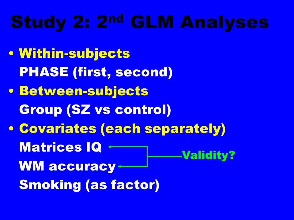 Study 2: 2 nd GLM Analyses Within-subjects PHASE (first, second) Between-subjects Group (SZ vs control) Covariates (each separately) Matrices IQ WM accuracy Smoking (as factor) Validity