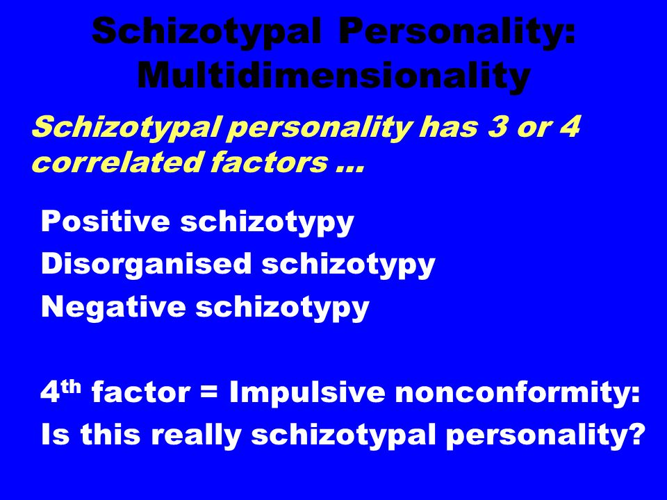 Schizotypal Personality: Multidimensionality Positive schizotypy Disorganised schizotypy Negative schizotypy 4 th factor = Impulsive nonconformity: Is this really schizotypal personality.