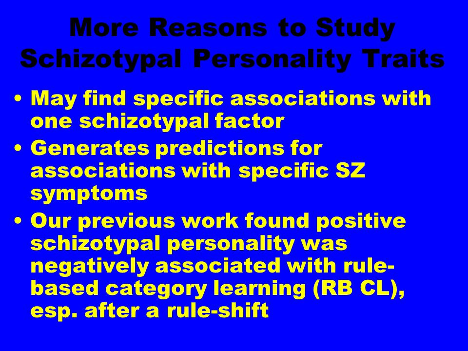 More Reasons to Study Schizotypal Personality Traits May find specific associations with one schizotypal factor Generates predictions for associations with specific SZ symptoms Our previous work found positive schizotypal personality was negatively associated with rule- based category learning (RB CL), esp.