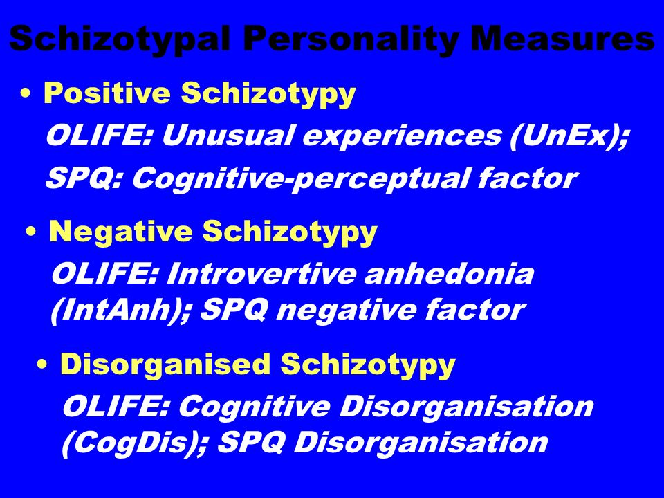 Schizotypal Personality Measures Positive Schizotypy OLIFE: Unusual experiences (UnEx); SPQ: Cognitive-perceptual factor Negative Schizotypy OLIFE: Introvertive anhedonia (IntAnh); SPQ negative factor Disorganised Schizotypy OLIFE: Cognitive Disorganisation (CogDis); SPQ Disorganisation
