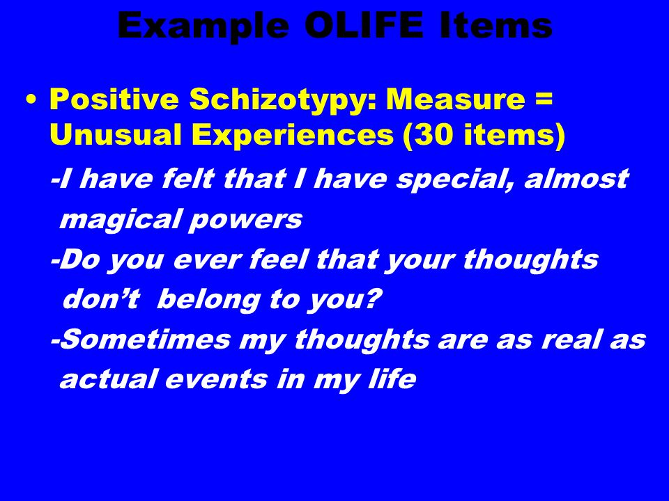 Example OLIFE Items Positive Schizotypy: Measure = Unusual Experiences (30 items) -I have felt that I have special, almost magical powers -Do you ever feel that your thoughts dont belong to you.