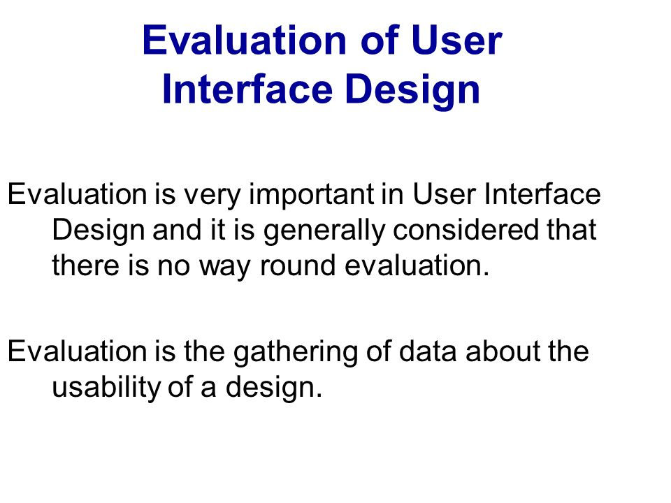 Evaluation of User Interface Design Evaluation is very important in User Interface Design and it is generally considered that there is no way round ev