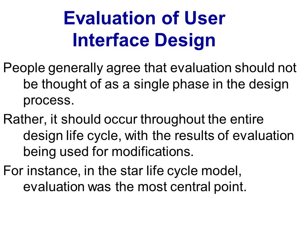 Evaluation of User Interface Design People generally agree that evaluation should not be thought of as a single phase in the design process. Rather, i