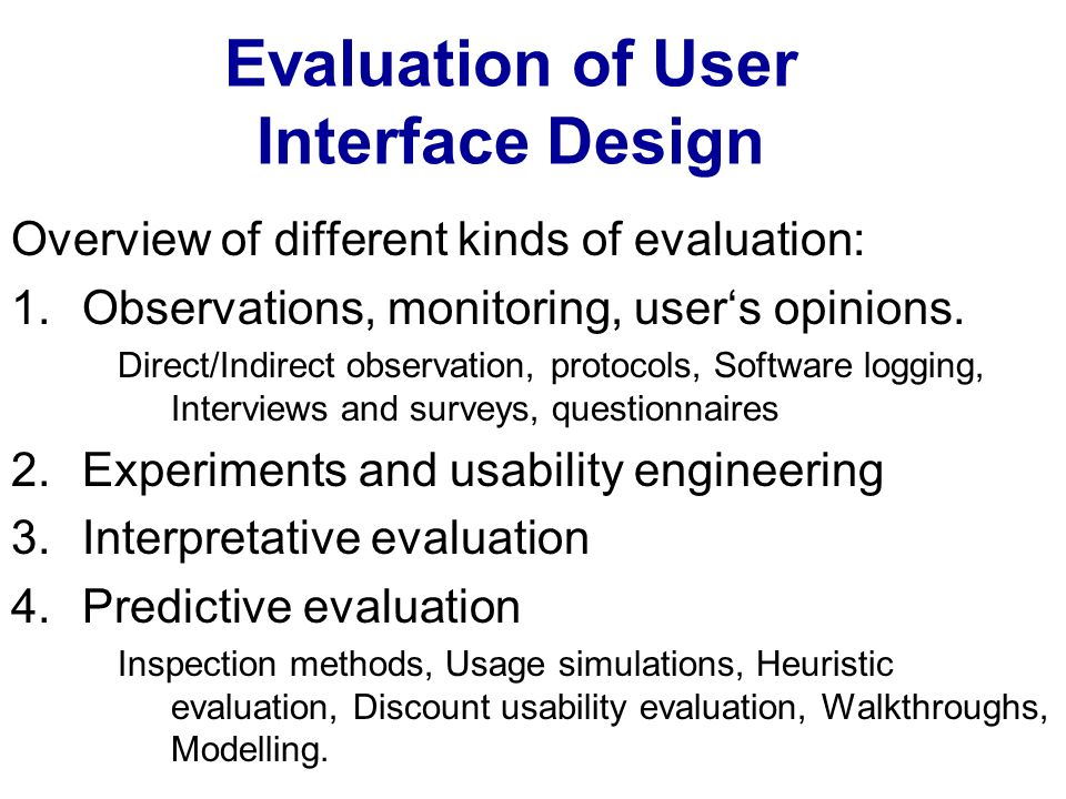 Evaluation of User Interface Design Overview of different kinds of evaluation: 1.Observations, monitoring, users opinions. Direct/Indirect observation