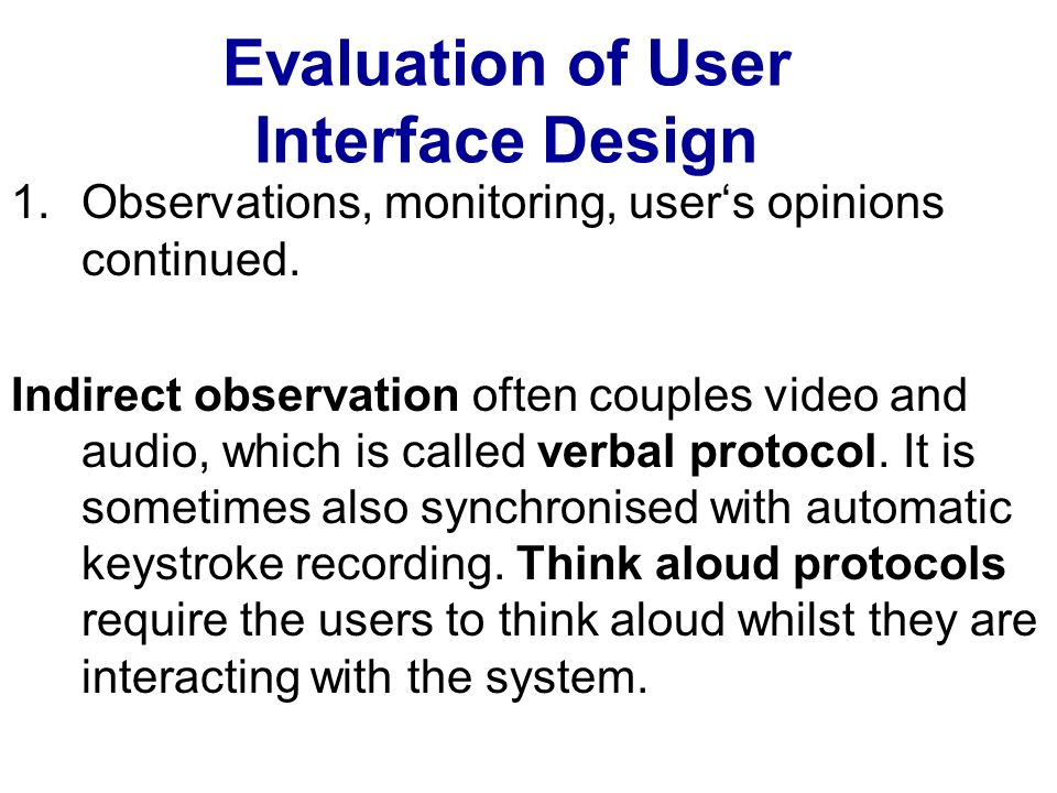 Evaluation of User Interface Design 1.Observations, monitoring, users opinions continued. Indirect observation often couples video and audio, which is