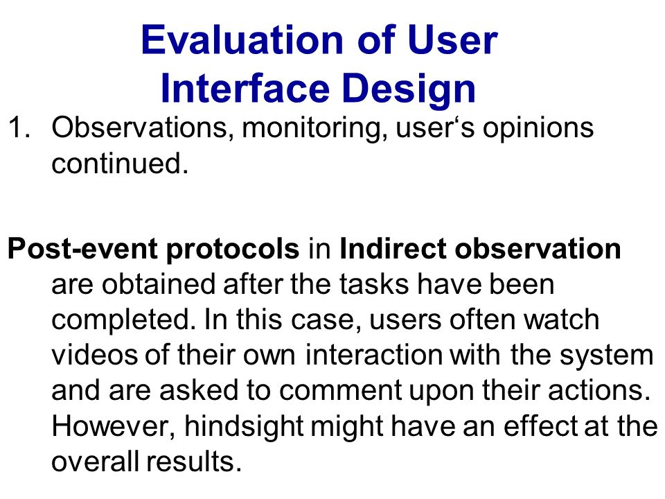 Evaluation of User Interface Design 1.Observations, monitoring, users opinions continued. Post-event protocols in Indirect observation are obtained af