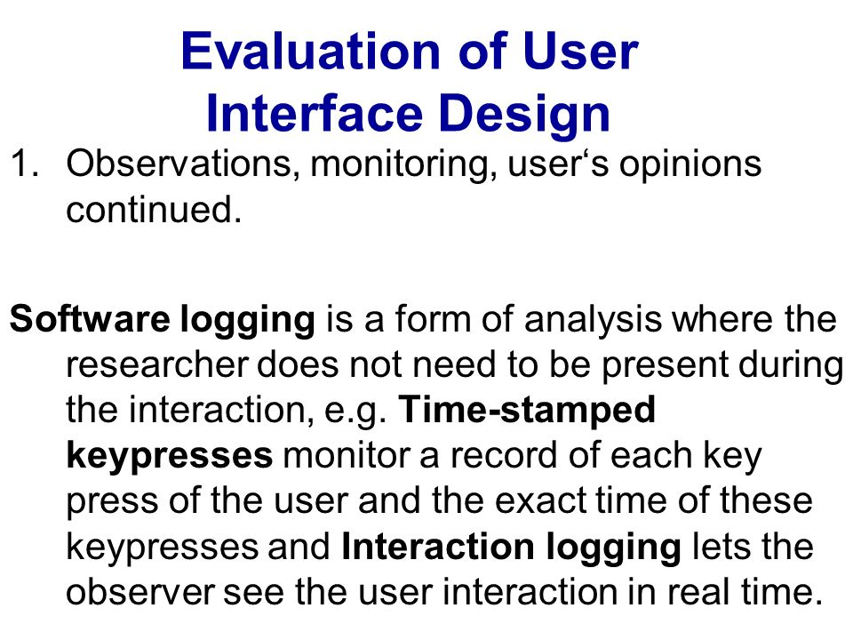 Evaluation of User Interface Design 1.Observations, monitoring, users opinions continued. Software logging is a form of analysis where the researcher
