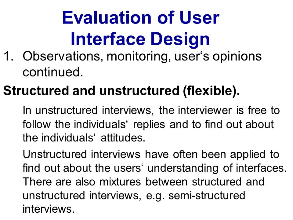 Evaluation of User Interface Design 1.Observations, monitoring, users opinions continued. Structured and unstructured (flexible). In unstructured inte