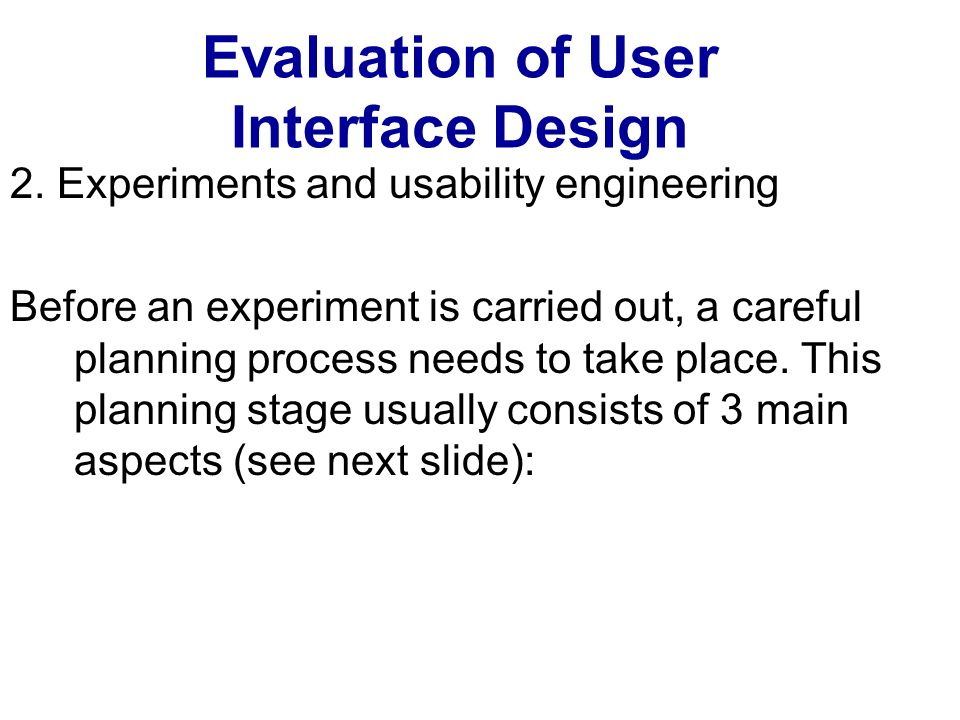 Evaluation of User Interface Design 2. Experiments and usability engineering Before an experiment is carried out, a careful planning process needs to