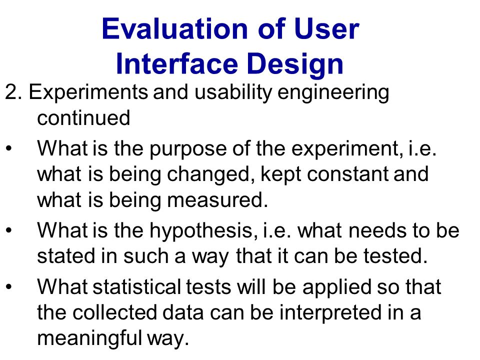 Evaluation of User Interface Design 2. Experiments and usability engineering continued What is the purpose of the experiment, i.e. what is being chang