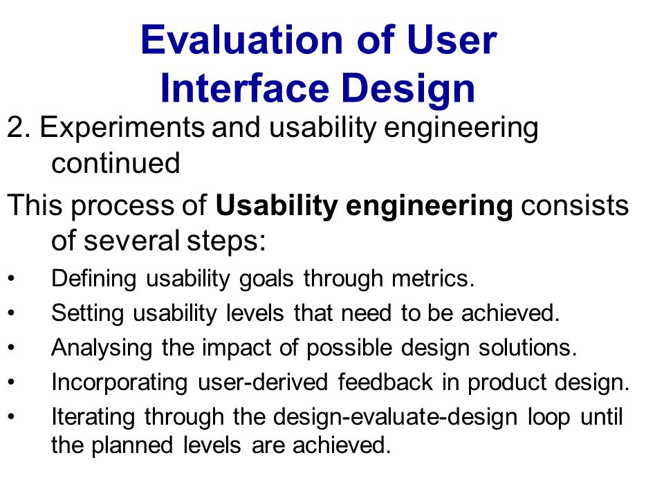 Evaluation of User Interface Design 2. Experiments and usability engineering continued This process of Usability engineering consists of several steps