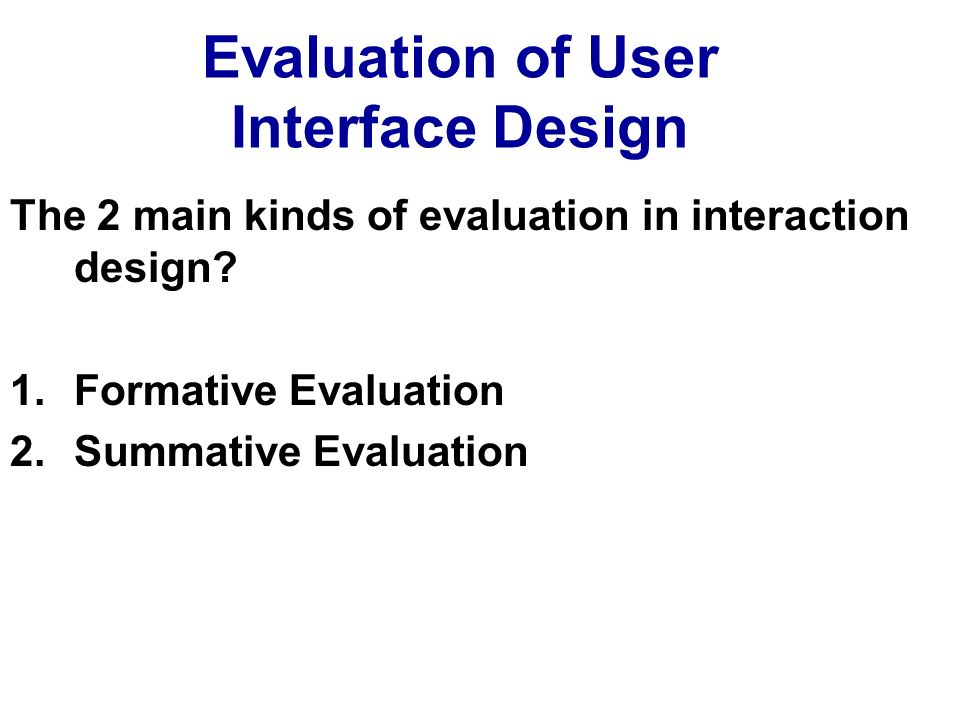 Evaluation of User Interface Design The 2 main kinds of evaluation in interaction design? 1.Formative Evaluation 2.Summative Evaluation