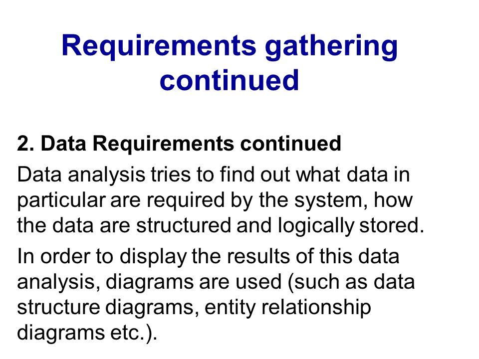 Requirements gathering continued 2. Data Requirements continued Data analysis tries to find out what data in particular are required by the system, ho