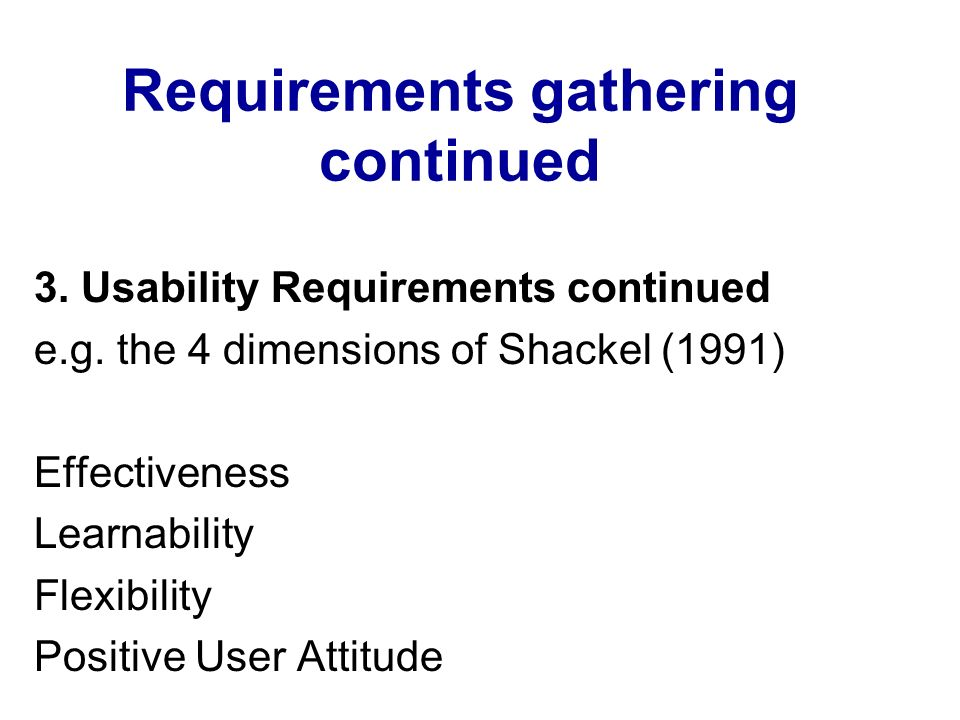 Requirements gathering continued 3. Usability Requirements continued e.g. the 4 dimensions of Shackel (1991) Effectiveness Learnability Flexibility Po
