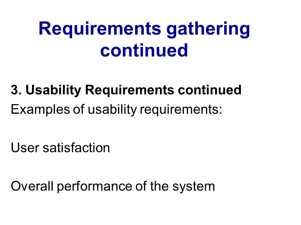 Requirements gathering continued 3. Usability Requirements continued Examples of usability requirements: User satisfaction Overall performance of the