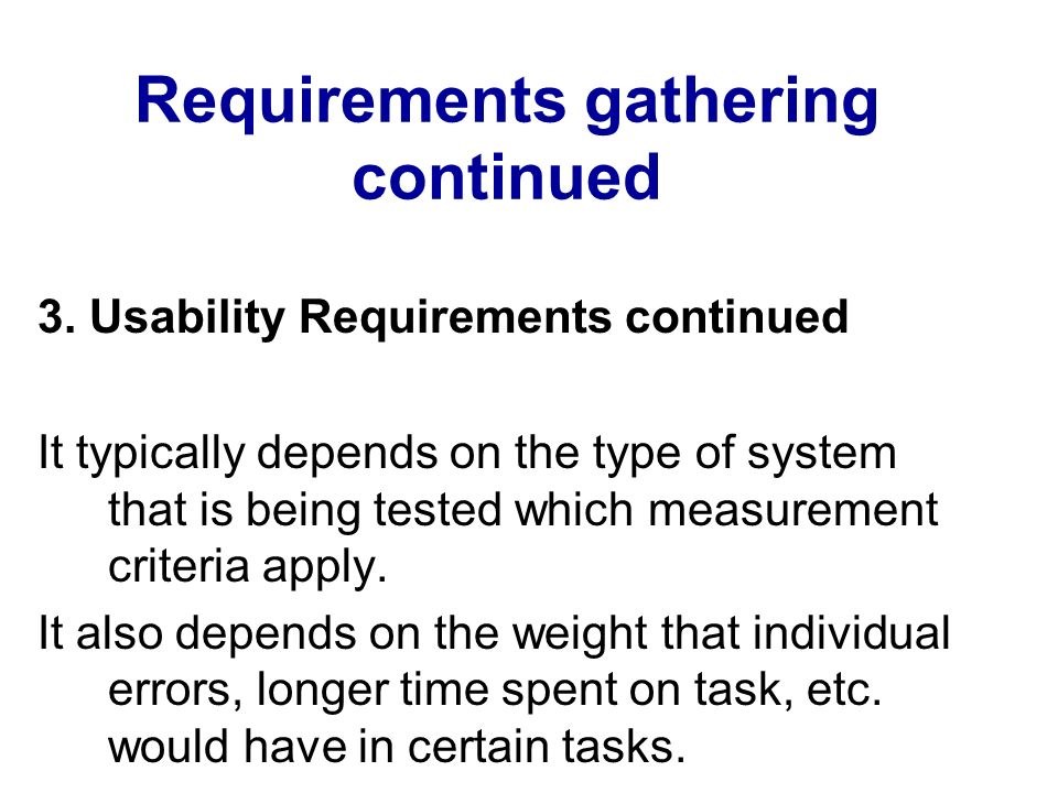Requirements gathering continued 3. Usability Requirements continued It typically depends on the type of system that is being tested which measurement