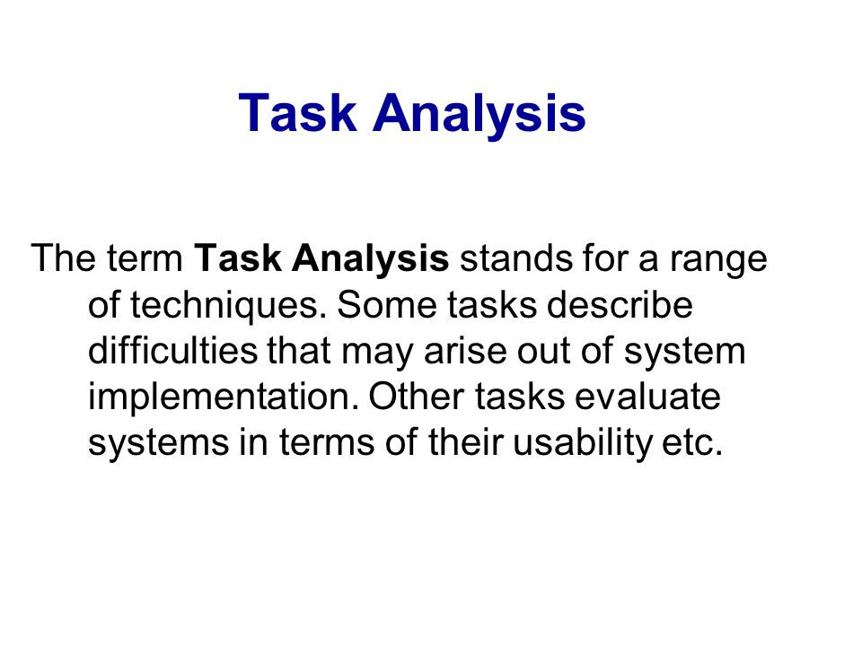 Task Analysis The term Task Analysis stands for a range of techniques. Some tasks describe difficulties that may arise out of system implementation. O