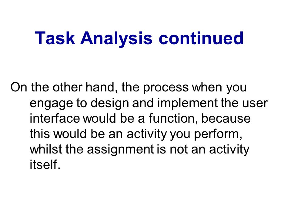 Task Analysis continued On the other hand, the process when you engage to design and implement the user interface would be a function, because this wo