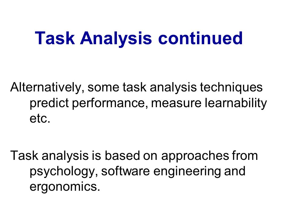 Task Analysis continued Alternatively, some task analysis techniques predict performance, measure learnability etc. Task analysis is based on approach