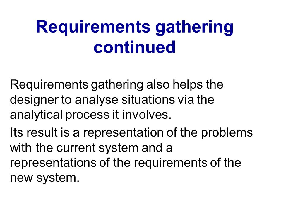 Requirements gathering continued Gathering requirements demands various analyses to be undertaken.