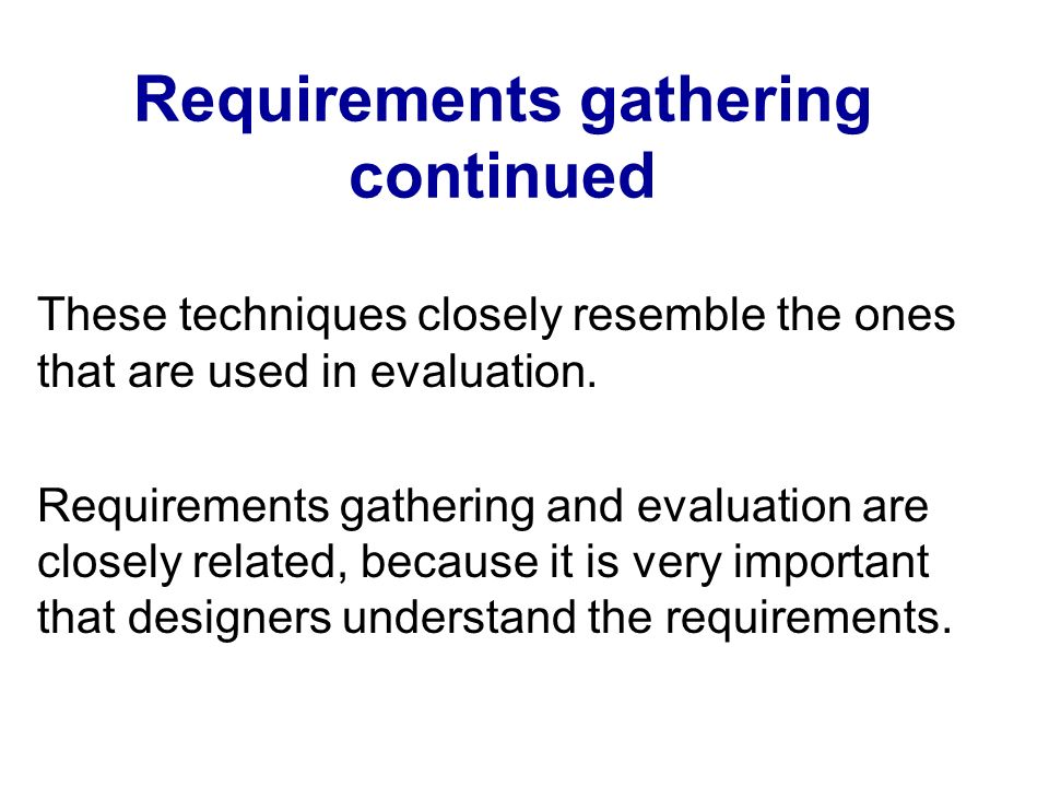 Requirements gathering continued These techniques closely resemble the ones that are used in evaluation. Requirements gathering and evaluation are clo