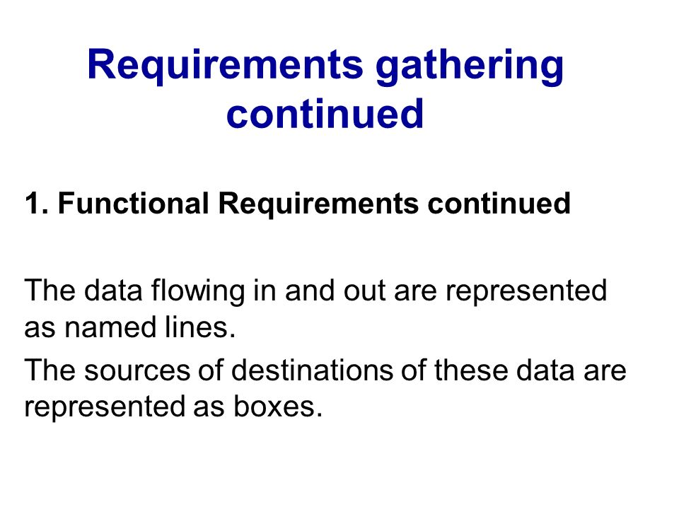 Requirements gathering continued 1. Functional Requirements continued The data flowing in and out are represented as named lines. The sources of desti