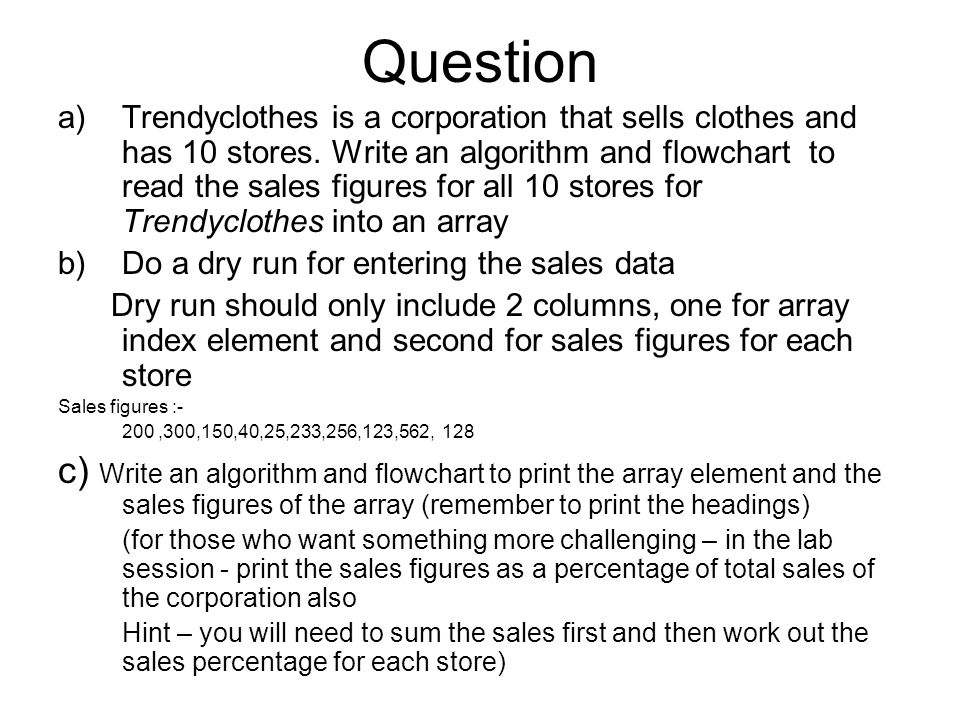 Question a)Trendyclothes is a corporation that sells clothes and has 10 stores. Write an algorithm and flowchart to read the sales figures for all 10