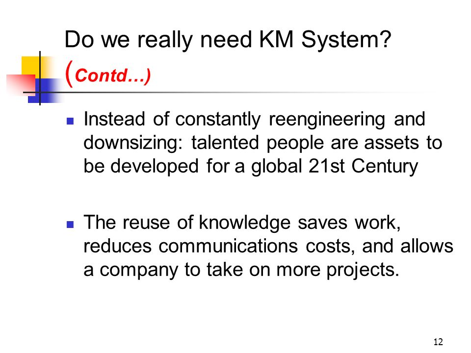 11 Do we really need KM System? Competitive success will be based on how strategically intellectual capital is managed Capturing the knowledge residin