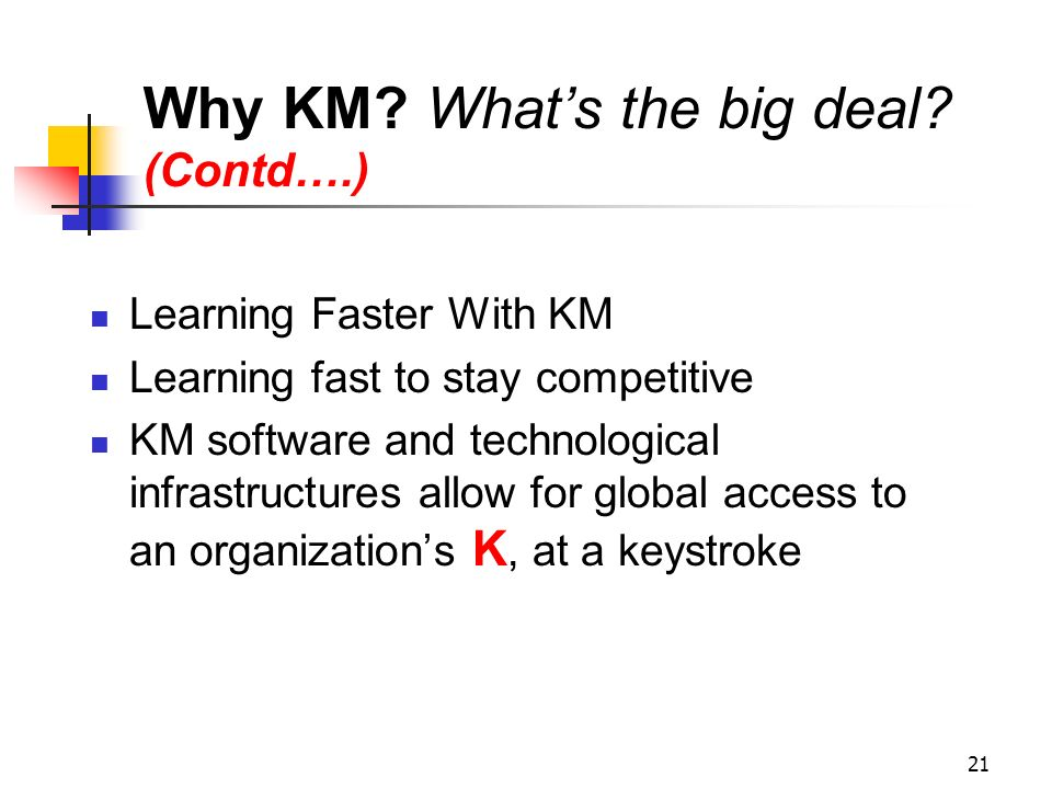 20 Why KM? Whats the big deal? (Contd….) Reduce costs by decreasing and achieving economies of scale in obtaining information from external providers.