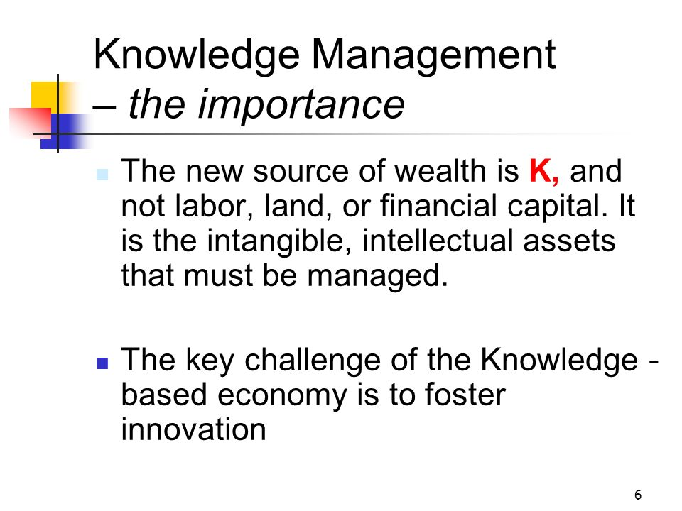 5 Knowledge Management, (KM) - the need and the reality The move from an industrially-based economy to a knowledge or information- based one in the 21
