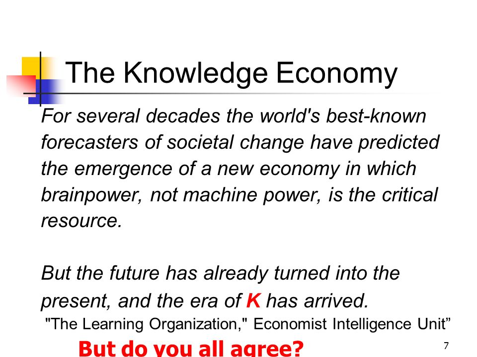 7 The Knowledge Economy For several decades the world s best-known forecasters of societal change have predicted the emergence of a new economy in which brainpower, not machine power, is the critical resource.