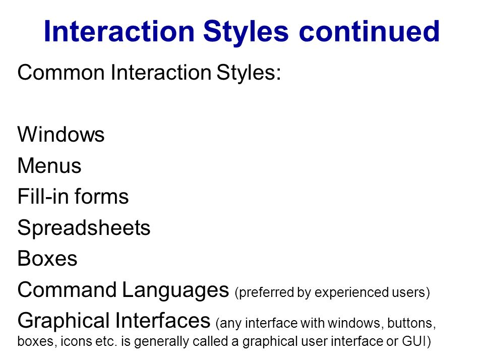 Interaction Styles continued Common Interaction Styles: Windows Menus Fill-in forms Spreadsheets Boxes Command Languages (preferred by experienced users) Graphical Interfaces (any interface with windows, buttons, boxes, icons etc.