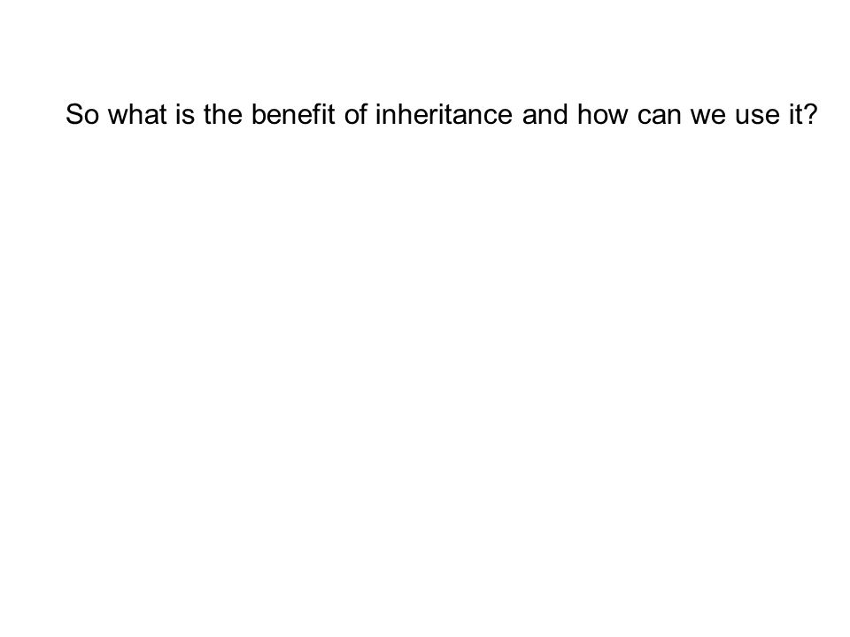 So what is the benefit of inheritance and how can we use it